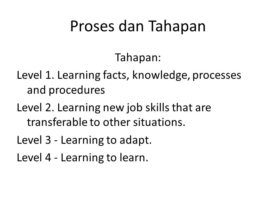 Proses dan Tahapan Tahapan: Level 1. Learning facts, knowledge, processes and procedures Level 2. Learning new job skills that are transferable to oth