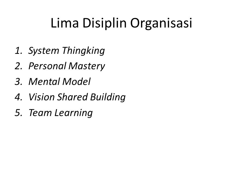 Lima Disiplin Organisasi 1.System Thingking 2.Personal Mastery 3.Mental Model 4.Vision Shared Building 5.Team Learning