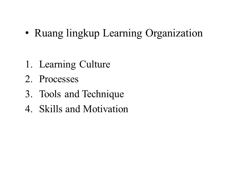 Ruang lingkup Learning Organization 1.Learning Culture 2.Processes 3.Tools and Technique 4.Skills and Motivation