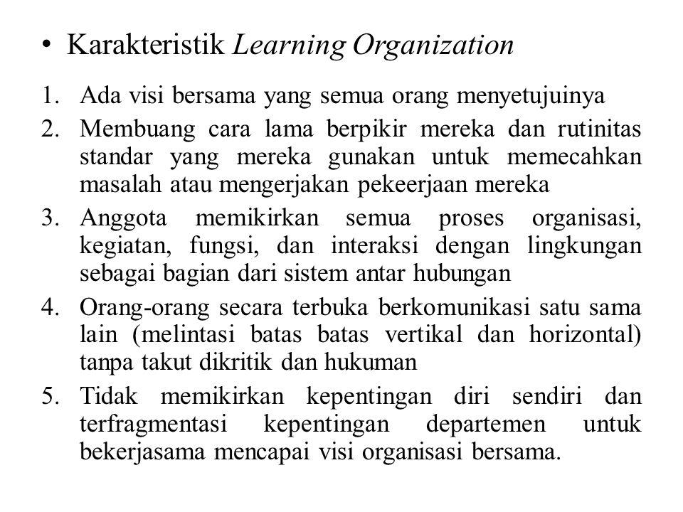 Karakteristik Learning Organization 1.Ada visi bersama yang semua orang menyetujuinya 2.Membuang cara lama berpikir mereka dan rutinitas standar yang