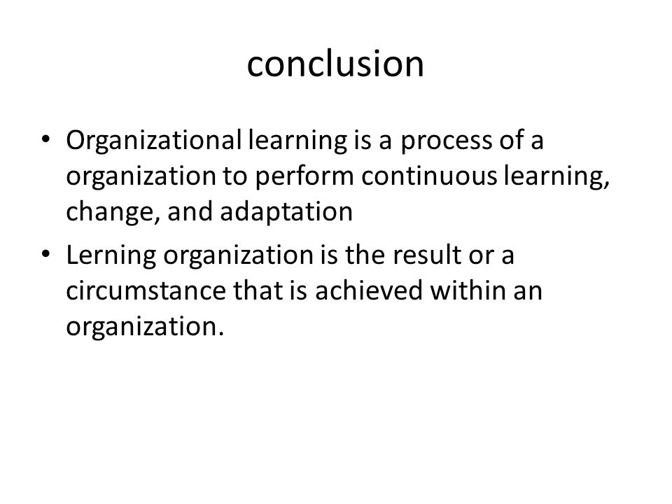 conclusion Organizational learning is a process of a organization to perform continuous learning, change, and adaptation Lerning organization is the r