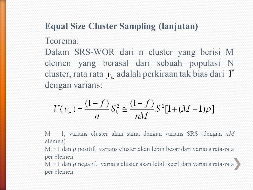 Equal Size Cluster Sampling (lanjutan) Teorema: Dalam SRS-WOR dari n cluster yang berisi M elemen yang berasal dari sebuah populasi N cluster, rata rata adalah perkiraan tak bias dari dengan varians: M = 1, varians cluster akan sama dengan varians SRS (dengan nM elemen) M > 1 dan  positif, varians cluster akan lebih besar dari varians rata-rata per elemen M > 1 dan  negatif, varians cluster akan lebih kecil dari varians rata-rata per elemen