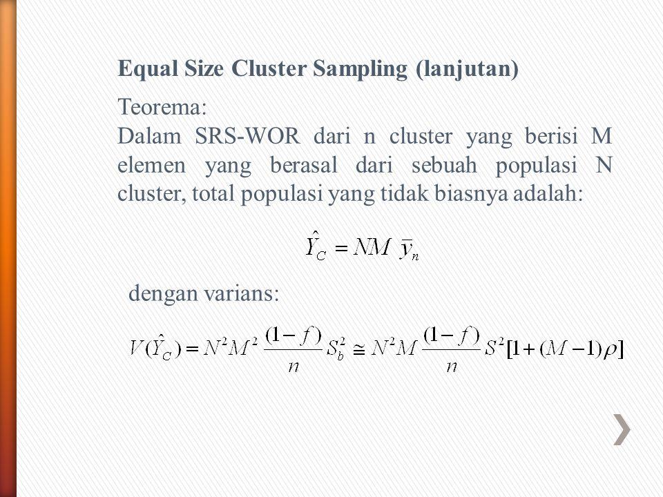 Equal Size Cluster Sampling (lanjutan) Teorema: Dalam SRS-WOR dari n cluster yang berisi M elemen yang berasal dari sebuah populasi N cluster, total populasi yang tidak biasnya adalah: dengan varians: