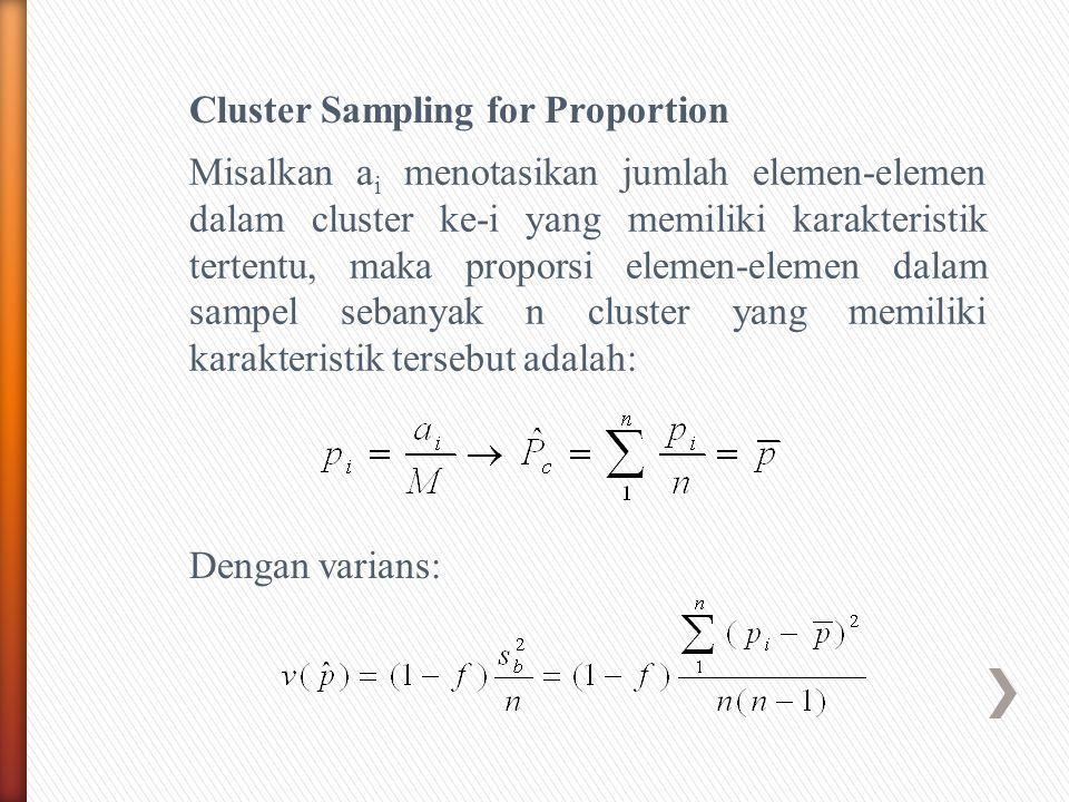 Cluster Sampling for Proportion Misalkan a i menotasikan jumlah elemen-elemen dalam cluster ke-i yang memiliki karakteristik tertentu, maka proporsi elemen-elemen dalam sampel sebanyak n cluster yang memiliki karakteristik tersebut adalah: Dengan varians: