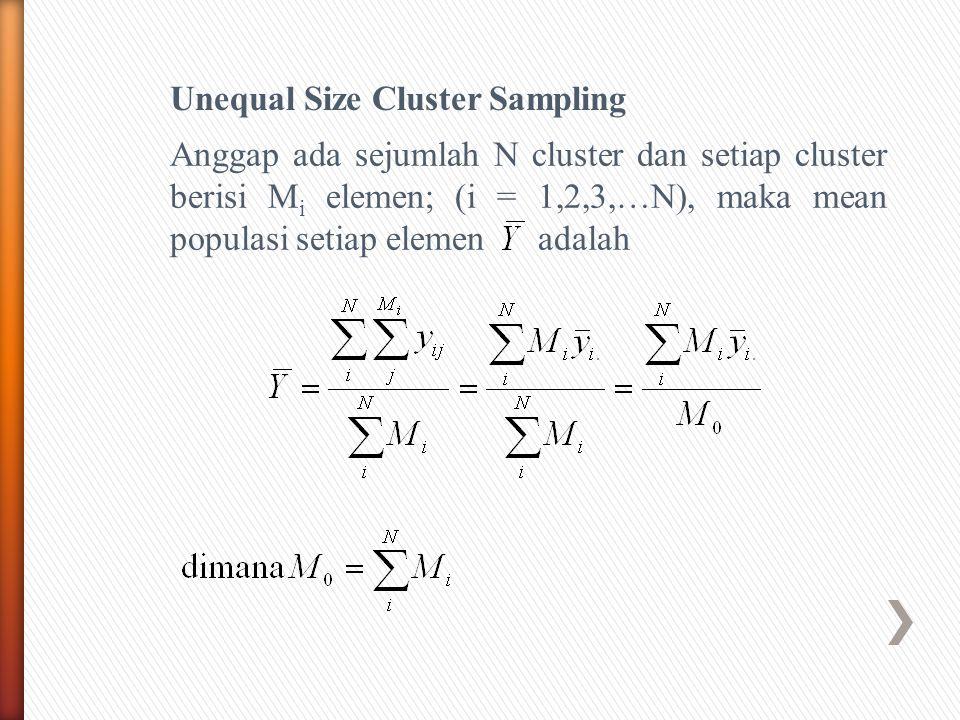 Unequal Size Cluster Sampling Anggap ada sejumlah N cluster dan setiap cluster berisi M i elemen; (i = 1,2,3,…N), maka mean populasi setiap elemen adalah