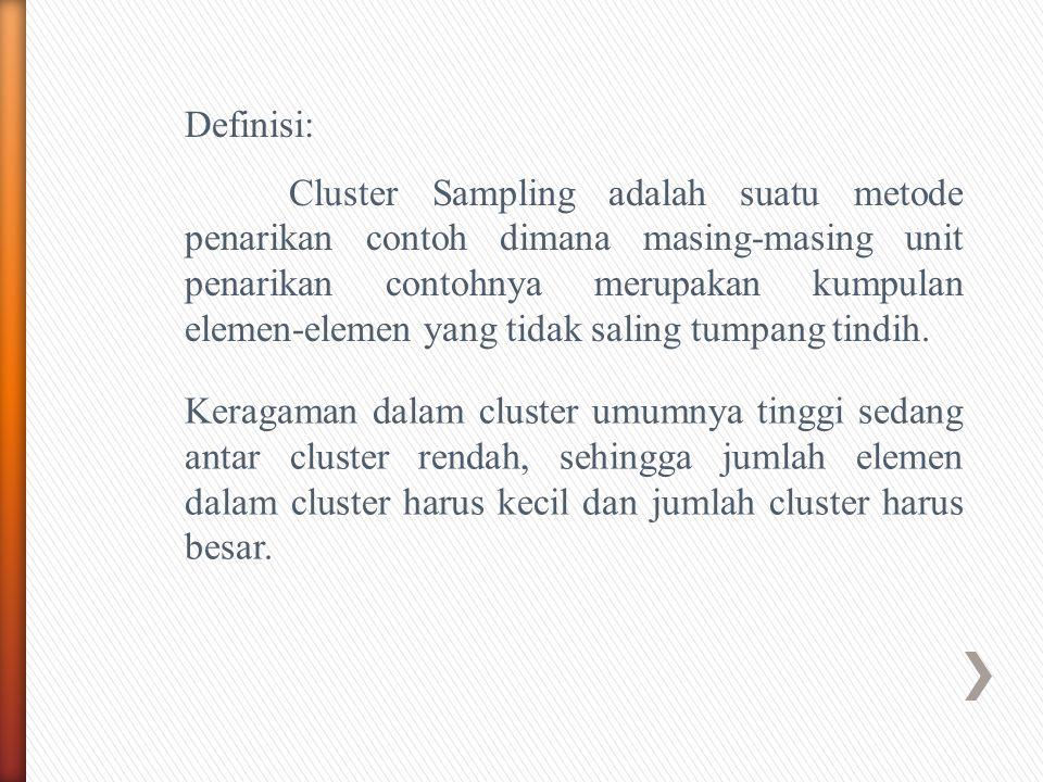Definisi: Cluster Sampling adalah suatu metode penarikan contoh dimana masing-masing unit penarikan contohnya merupakan kumpulan elemen-elemen yang tidak saling tumpang tindih.