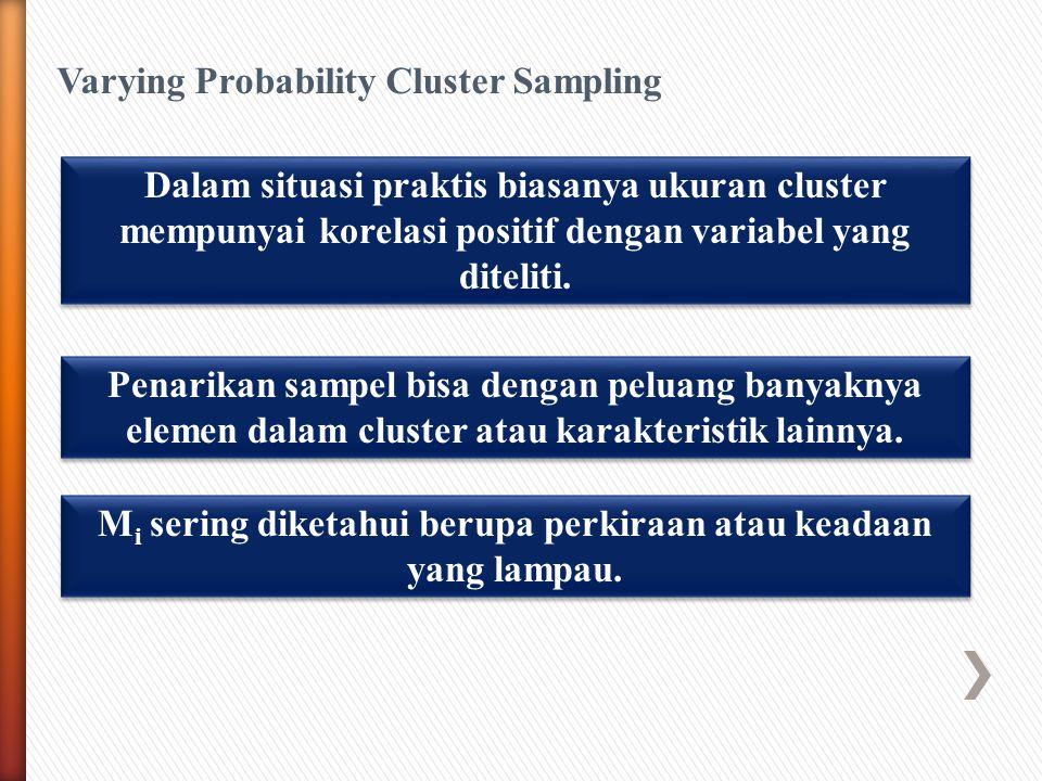 Varying Probability Cluster Sampling Dalam situasi praktis biasanya ukuran cluster mempunyai korelasi positif dengan variabel yang diteliti.