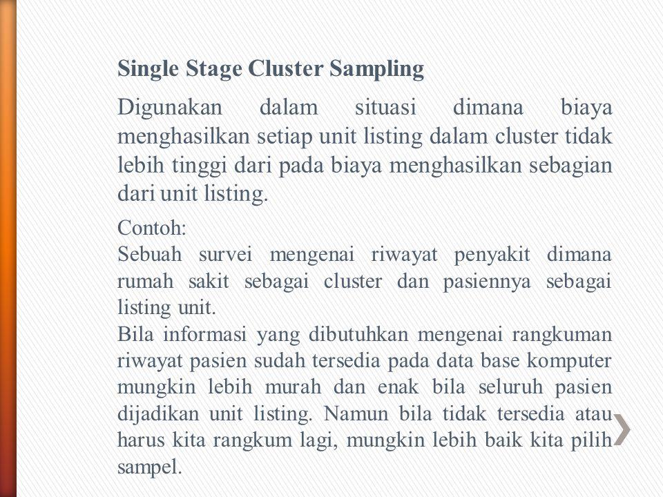 Single Stage Cluster Sampling Digunakan dalam situasi dimana biaya menghasilkan setiap unit listing dalam cluster tidak lebih tinggi dari pada biaya menghasilkan sebagian dari unit listing.