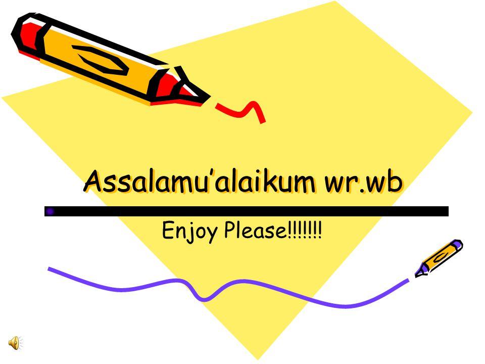 Assalamu'alaikum wr.wb Assalamu'alaikum wr.wb Enjoy Please!!!!!!!