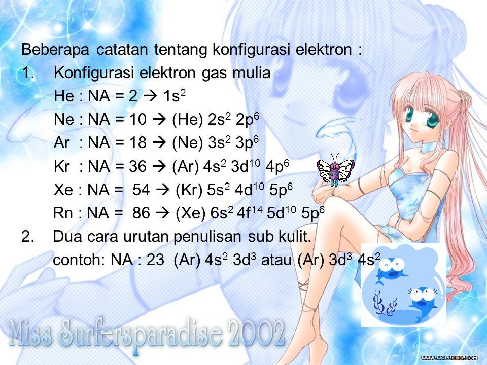 Beberapa catatan tentang konfigurasi elektron : 1.Konfigurasi elektron gas mulia He : NA = 2  1s 2 Ne : NA = 10  (He) 2s 2 2p 6 Ar : NA = 18  (Ne)