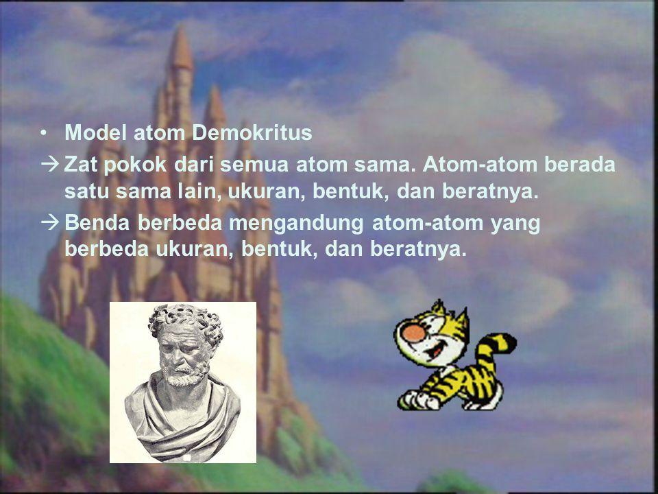Model atom Demokritus  Zat pokok dari semua atom sama. Atom-atom berada satu sama lain, ukuran, bentuk, dan beratnya.  Benda berbeda mengandung atom