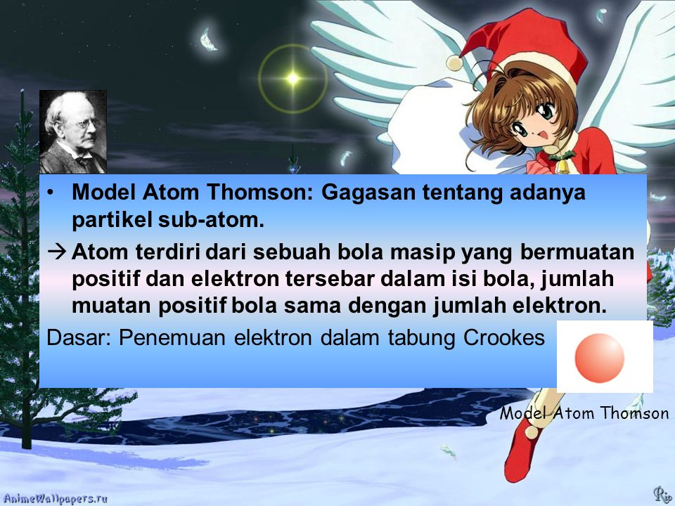 Model Atom Thomson: Gagasan tentang adanya partikel sub-atom.  Atom terdiri dari sebuah bola masip yang bermuatan positif dan elektron tersebar dalam