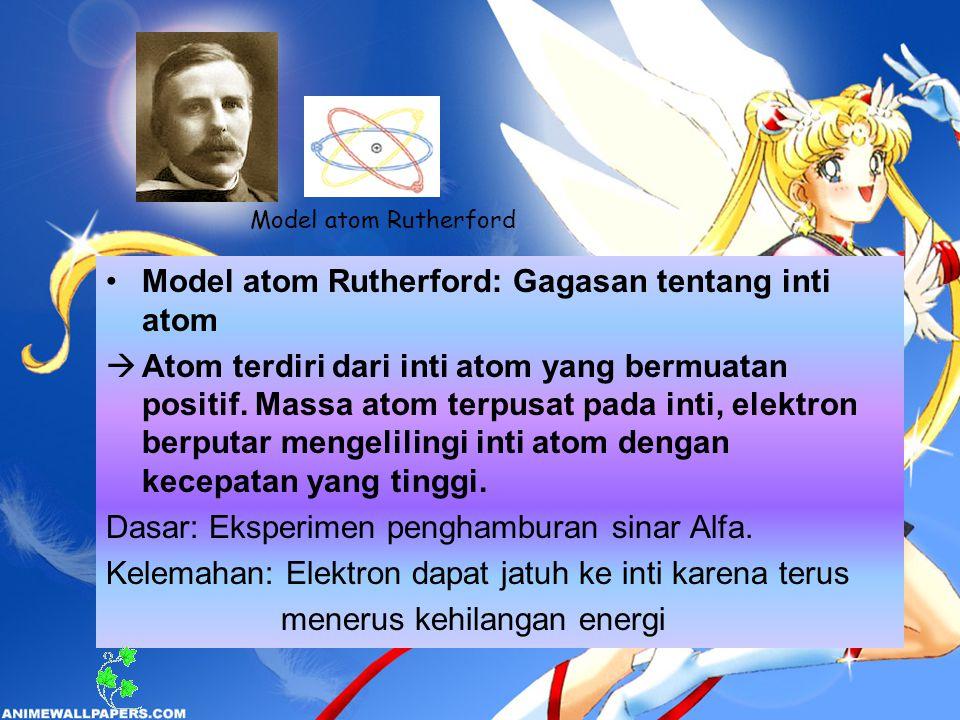 Model atom Rutherford: Gagasan tentang inti atom  Atom terdiri dari inti atom yang bermuatan positif. Massa atom terpusat pada inti, elektron berputa