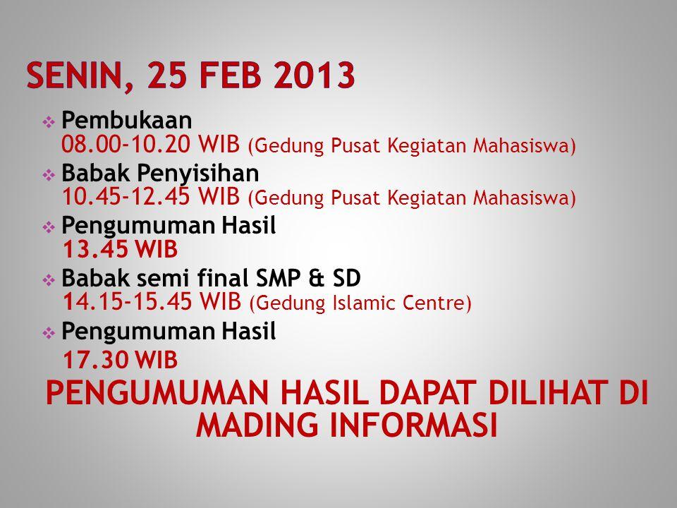  Pembukaan 08.00-10.20 WIB (Gedung Pusat Kegiatan Mahasiswa)  Babak Penyisihan 10.45-12.45 WIB (Gedung Pusat Kegiatan Mahasiswa)  Pengumuman Hasil 13.45 WIB  Babak semi final SMP & SD 14.15-15.45 WIB (Gedung Islamic Centre)  Pengumuman Hasil 17.30 WIB PENGUMUMAN HASIL DAPAT DILIHAT DI MADING INFORMASI