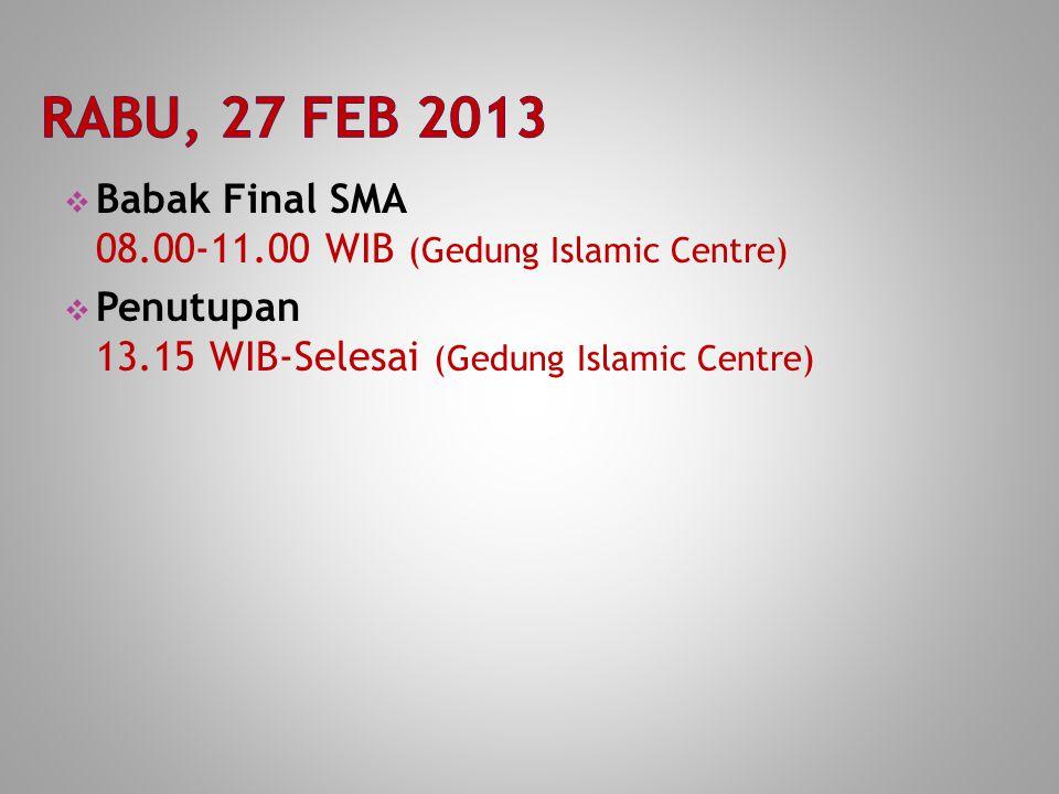  Babak Final SMA 08.00-11.00 WIB (Gedung Islamic Centre)  Penutupan 13.15 WIB-Selesai (Gedung Islamic Centre)