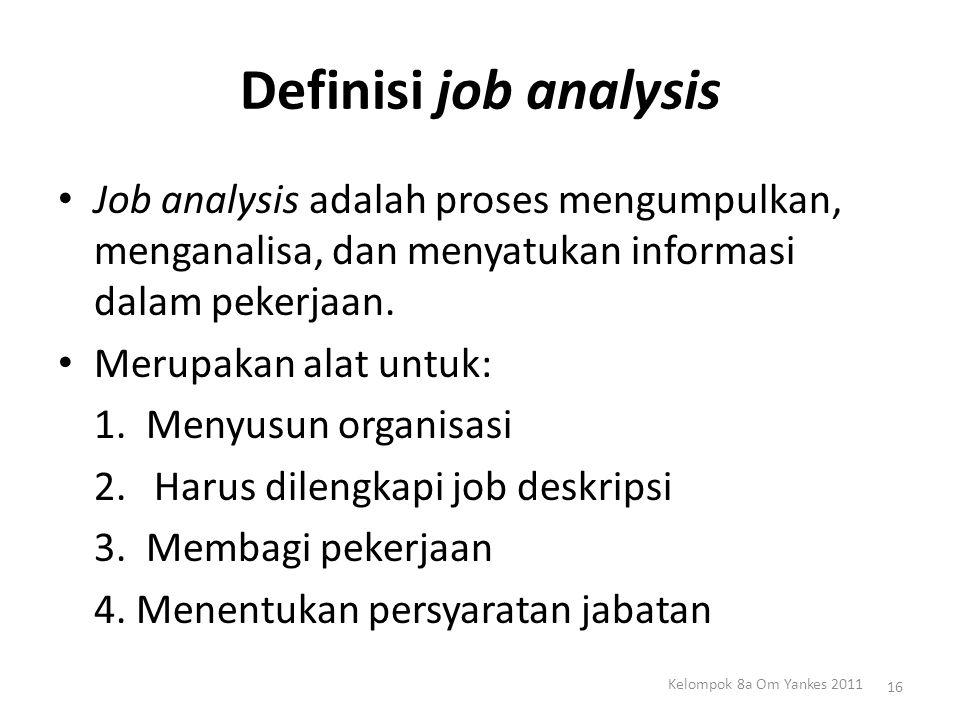 Definisi job analysis Job analysis adalah proses mengumpulkan, menganalisa, dan menyatukan informasi dalam pekerjaan. Merupakan alat untuk: 1. Menyusu