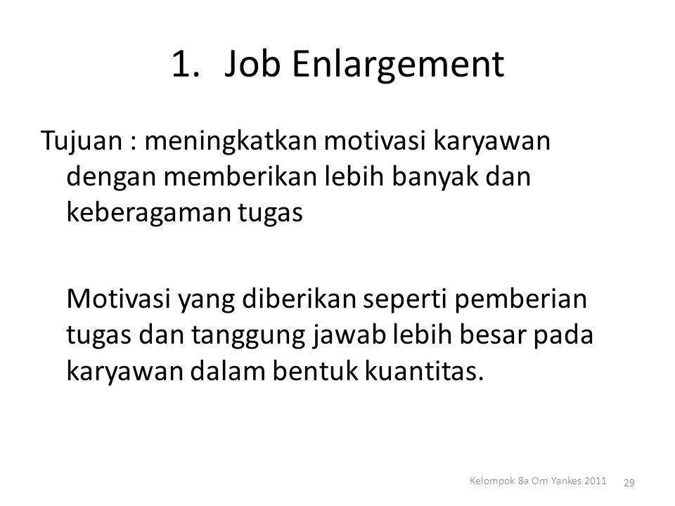 1.Job Enlargement Tujuan : meningkatkan motivasi karyawan dengan memberikan lebih banyak dan keberagaman tugas Motivasi yang diberikan seperti pemberi