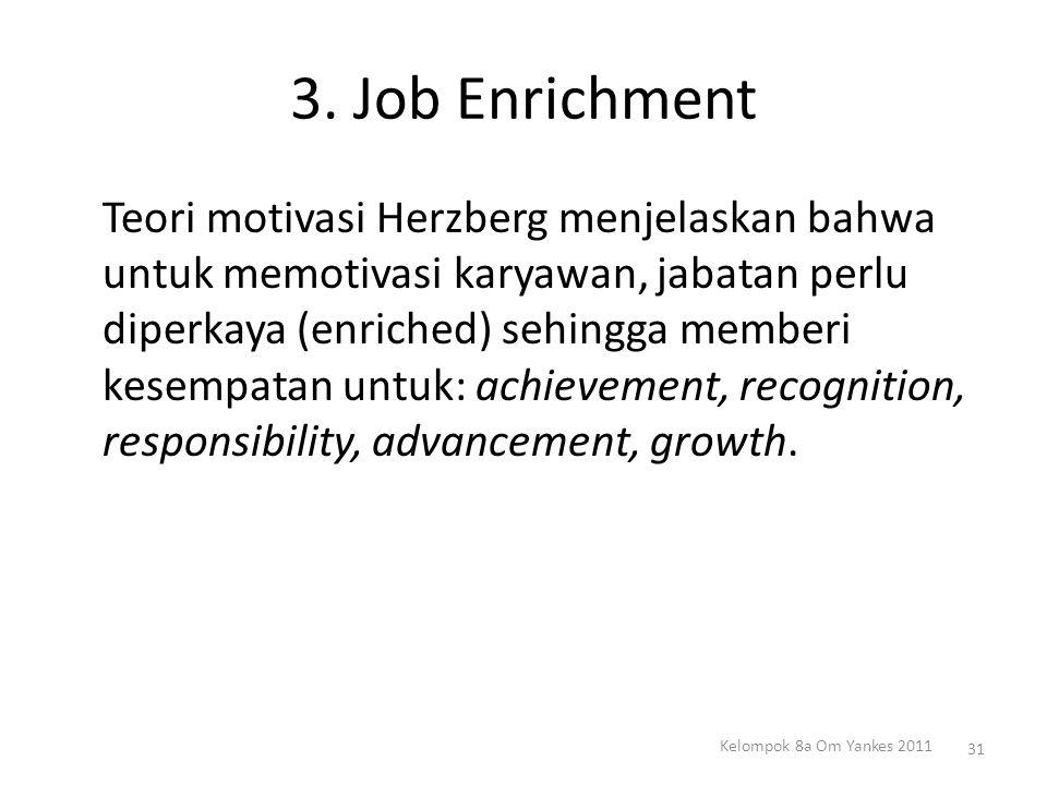 3. Job Enrichment Teori motivasi Herzberg menjelaskan bahwa untuk memotivasi karyawan, jabatan perlu diperkaya (enriched) sehingga memberi kesempatan