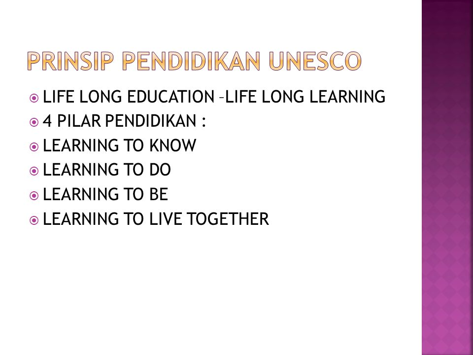 LIFE LONG EDUCATION –LIFE LONG LEARNING  4 PILAR PENDIDIKAN :  LEARNING TO KNOW  LEARNING TO DO  LEARNING TO BE  LEARNING TO LIVE TOGETHER