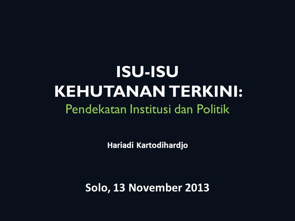 ISU-ISU KEHUTANAN TERKINI: Pendekatan Institusi dan Politik Hariadi Kartodihardjo Solo, 13 November 2013
