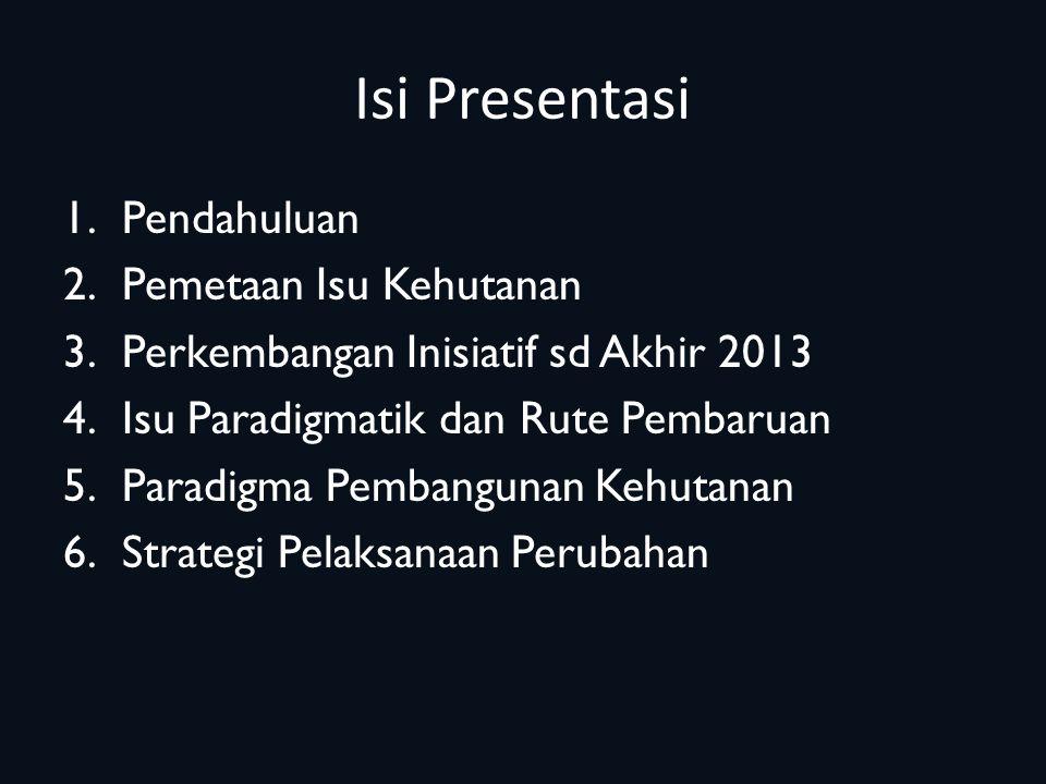 Isi Presentasi 1.Pendahuluan 2.Pemetaan Isu Kehutanan 3.Perkembangan Inisiatif sd Akhir 2013 4.Isu Paradigmatik dan Rute Pembaruan 5.Paradigma Pembangunan Kehutanan 6.Strategi Pelaksanaan Perubahan