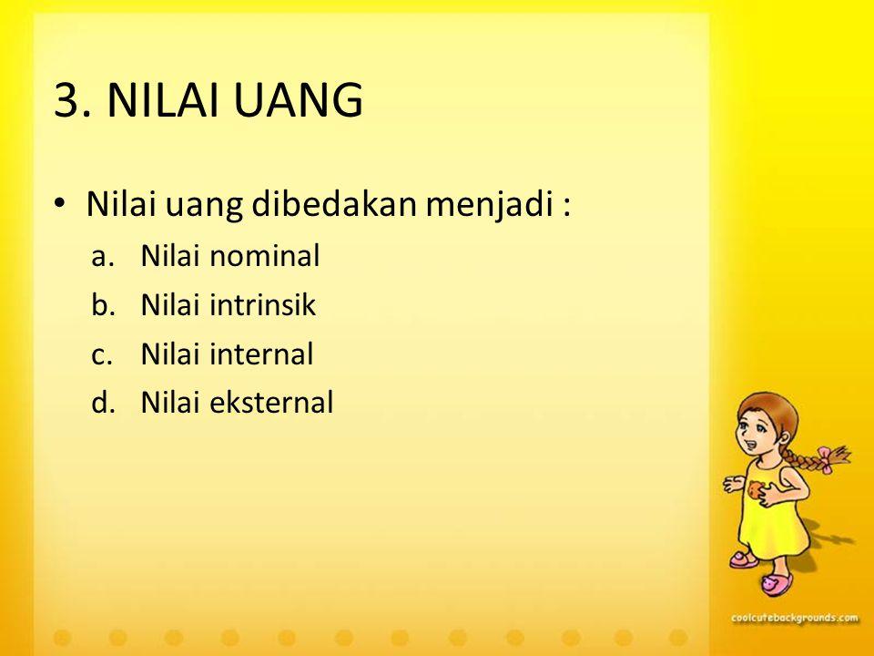 3. NILAI UANG Nilai uang dibedakan menjadi : a.Nilai nominal b.Nilai intrinsik c.Nilai internal d.Nilai eksternal