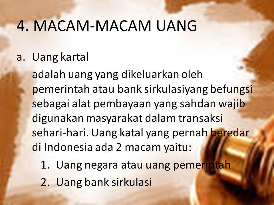 4. MACAM-MACAM UANG a.Uang kartal adalah uang yang dikeluarkan oleh pemerintah atau bank sirkulasiyang befungsi sebagai alat pembayaan yang sahdan waj