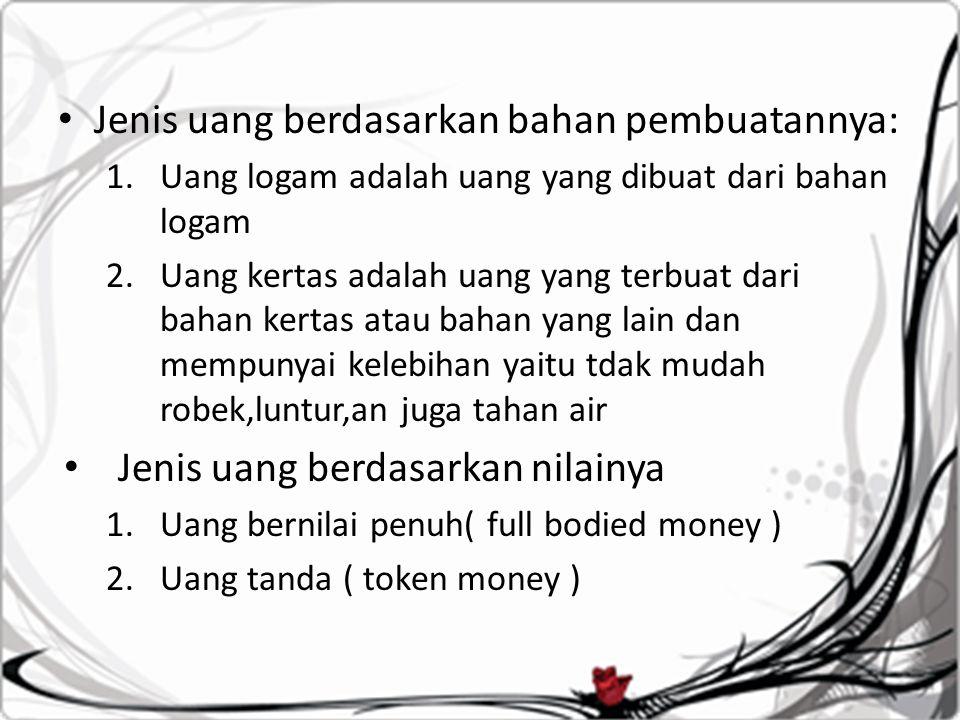 Jenis uang berdasarkan bahan pembuatannya: 1.Uang logam adalah uang yang dibuat dari bahan logam 2.Uang kertas adalah uang yang terbuat dari bahan kertas atau bahan yang lain dan mempunyai kelebihan yaitu tdak mudah robek,luntur,an juga tahan air Jenis uang berdasarkan nilainya 1.Uang bernilai penuh( full bodied money ) 2.Uang tanda ( token money )