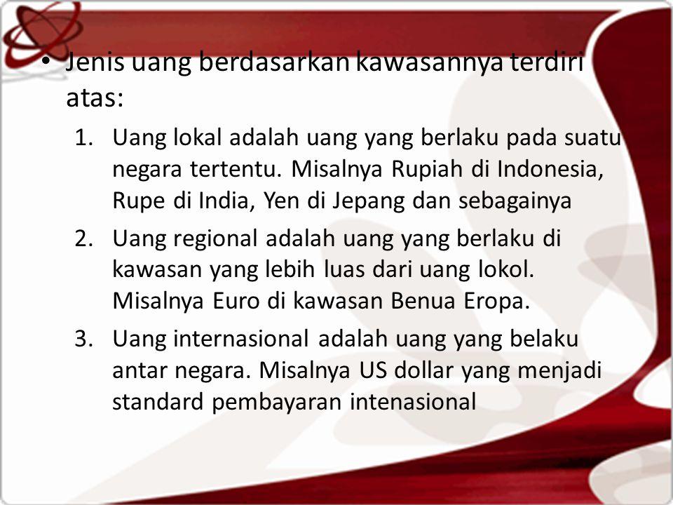 Jenis uang berdasarkan kawasannya terdiri atas: 1.Uang lokal adalah uang yang berlaku pada suatu negara tertentu. Misalnya Rupiah di Indonesia, Rupe d