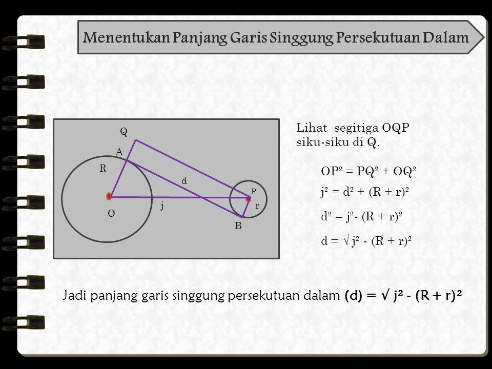 Langkah-langkah melukis garis singgung persekutuan dalam dua lingkaran : Keterangan: OA = R OQ = (R + r) AB = d = garis singgung persekutuan dalam dua