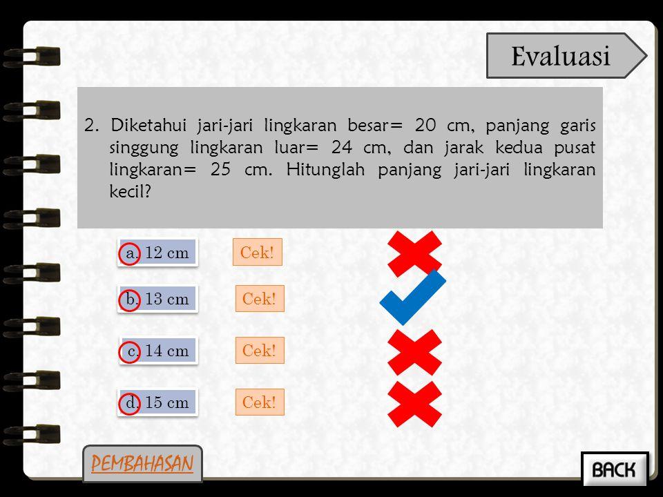 1.Dua lingkaran dengan pusat P dan Q, berjari-jari 7 cm dan 5 cm. Jika jarak PQ = 20 cm maka panjang garis singgung persekutuan dalamnya adalah... PEM