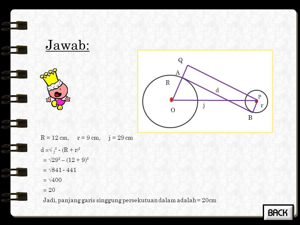 Jawab: R = 10 cm, r = 3 cm, j = 25 cm l =√ j ² - (R - r ) ² = √25² – (10 - 3)² = √625 - 49 = √576 = 24 Jadi, panjang garis singgung persekutuan luarny