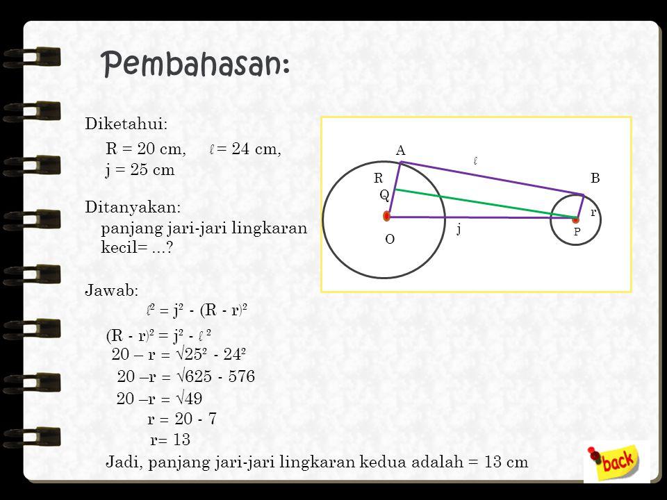 Jawab: R = 12 cm, r = 9 cm, j = 29 cm d =√ j ² - (R + r ) ² = √29² – (12 + 9)² = √841 - 441 = √400 = 20 Jadi, panjang garis singgung persekutuan dalam