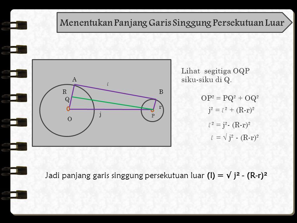 Pembahasan: P Q j R r A B d S R = 7 cm, r = 5 cm, j = 20 cm d =√ j ² - (R + r ) ² = √20² – (7 + 5)² = √400 - 144 = √256 = 16 Jadi, panjang garis singgung persekutuan dalam adalah = 16 cm Diketahui: Ditanyakan: Jawab: panjang garis singgung persekutuan dalam=...?