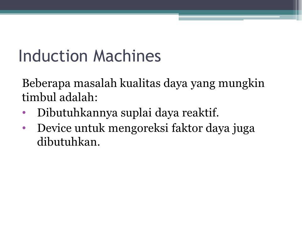 Induction Machines Beberapa masalah kualitas daya yang mungkin timbul adalah: Dibutuhkannya suplai daya reaktif. Device untuk mengoreksi faktor daya j