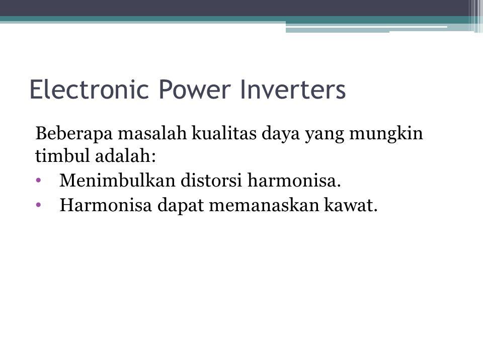 Electronic Power Inverters Beberapa masalah kualitas daya yang mungkin timbul adalah: Menimbulkan distorsi harmonisa. Harmonisa dapat memanaskan kawat