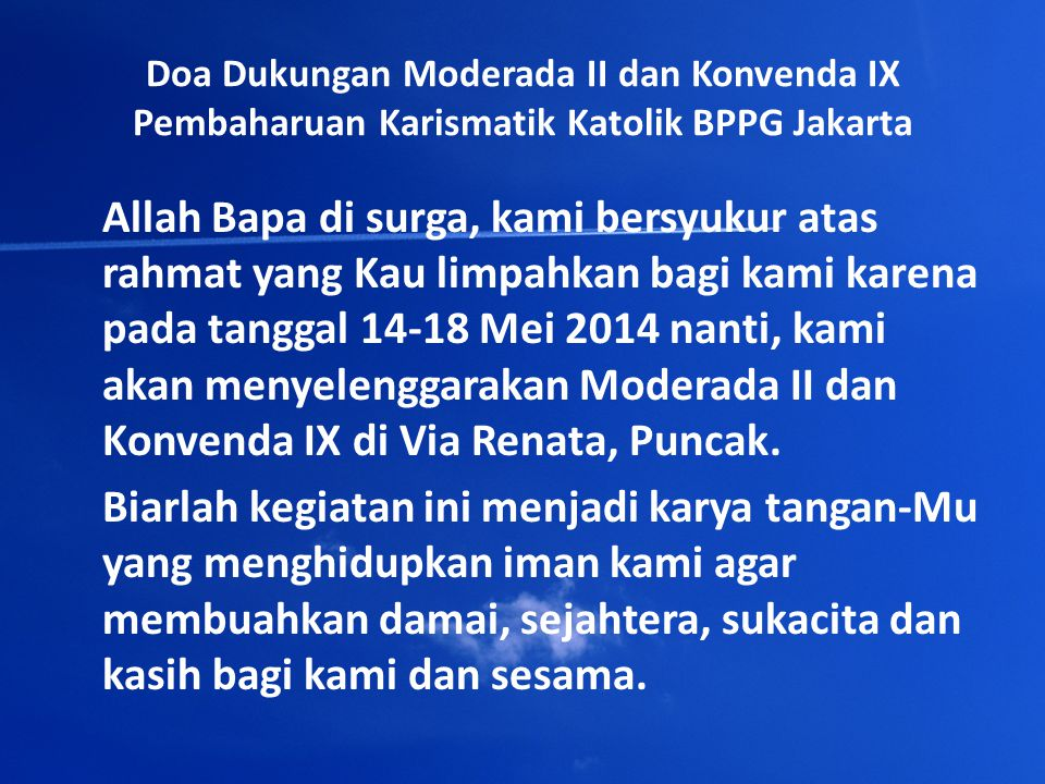 Doa Dukungan Moderada II dan Konvenda IX Pembaharuan Karismatik Katolik BPPG Jakarta Allah Bapa di surga, kami bersyukur atas rahmat yang Kau limpahkan bagi kami karena pada tanggal 14-18 Mei 2014 nanti, kami akan menyelenggarakan Moderada II dan Konvenda IX di Via Renata, Puncak.