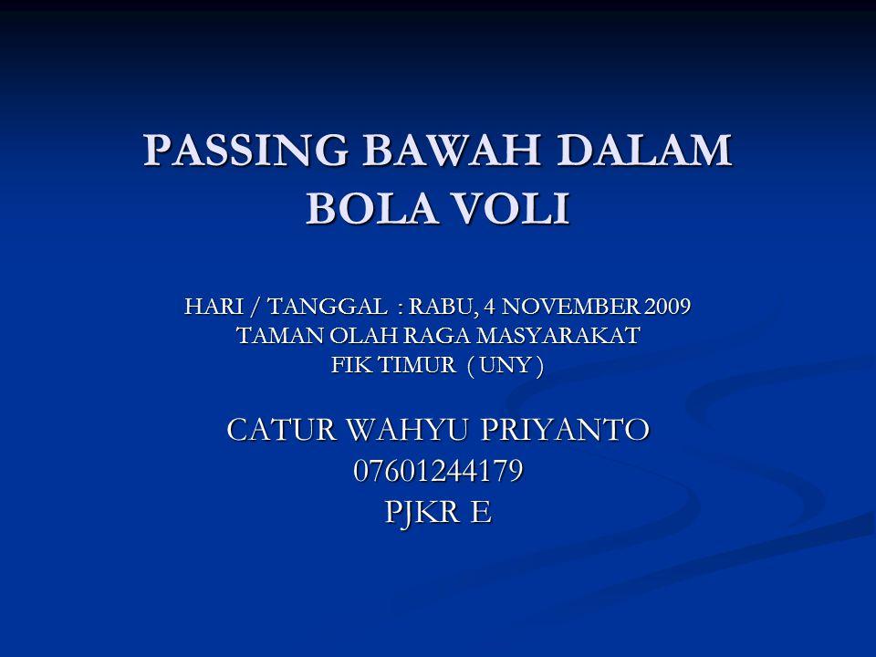 PASSING BAWAH DALAM BOLA VOLI HARI / TANGGAL : RABU, 4 NOVEMBER 2009 TAMAN OLAH RAGA MASYARAKAT FIK TIMUR ( UNY ) CATUR WAHYU PRIYANTO 07601244179 PJK
