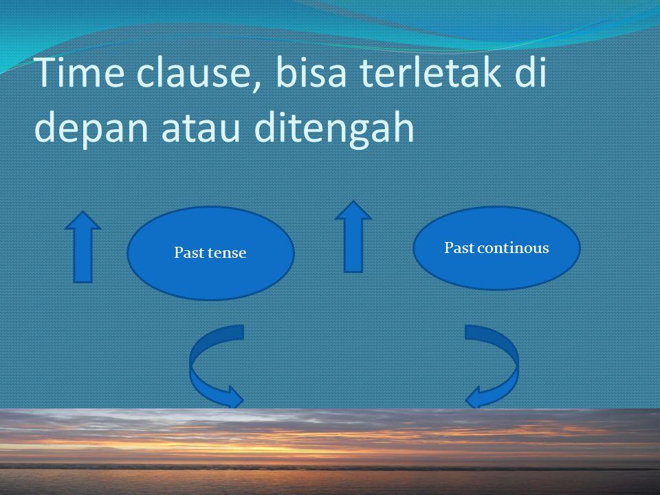 Time clause, bisa terletak di depan atau ditengah Past tense Past continous