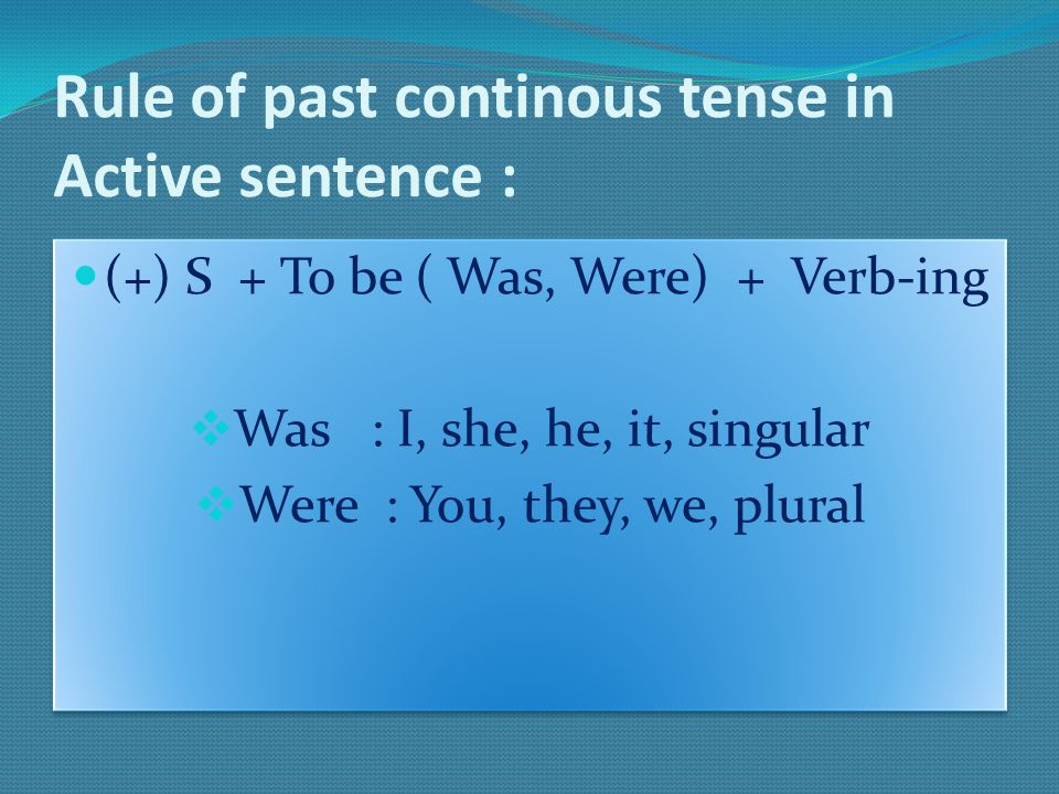 Rule of past continous tense in Active sentence : (+) S + To be ( Was, Were) + Verb-ing  Was : I, she, he, it, singular  Were : You, they, we, plura