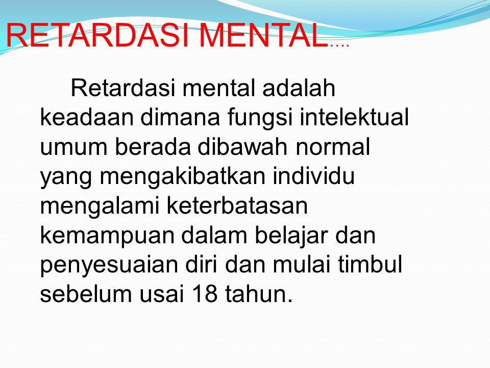 RETARDASI MENTAL …. Retardasi mental adalah keadaan dimana fungsi intelektual umum berada dibawah normal yang mengakibatkan individu mengalami keterba
