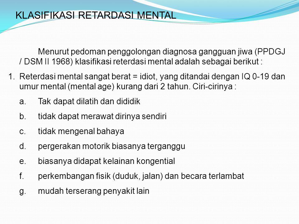 KLASIFIKASI RETARDASI MENTAL Menurut pedoman penggolongan diagnosa gangguan jiwa (PPDGJ / DSM II 1968) klasifikasi reterdasi mental adalah sebagai ber