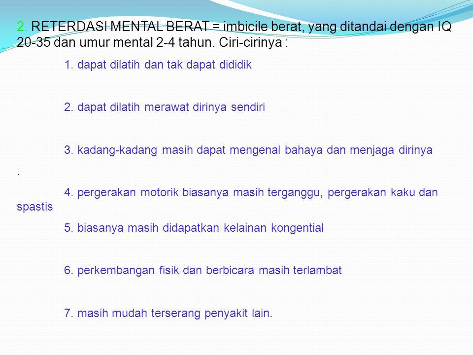 2. RETERDASI MENTAL BERAT = imbicile berat, yang ditandai dengan IQ 20-35 dan umur mental 2-4 tahun. Ciri-cirinya : 1. dapat dilatih dan tak dapat did