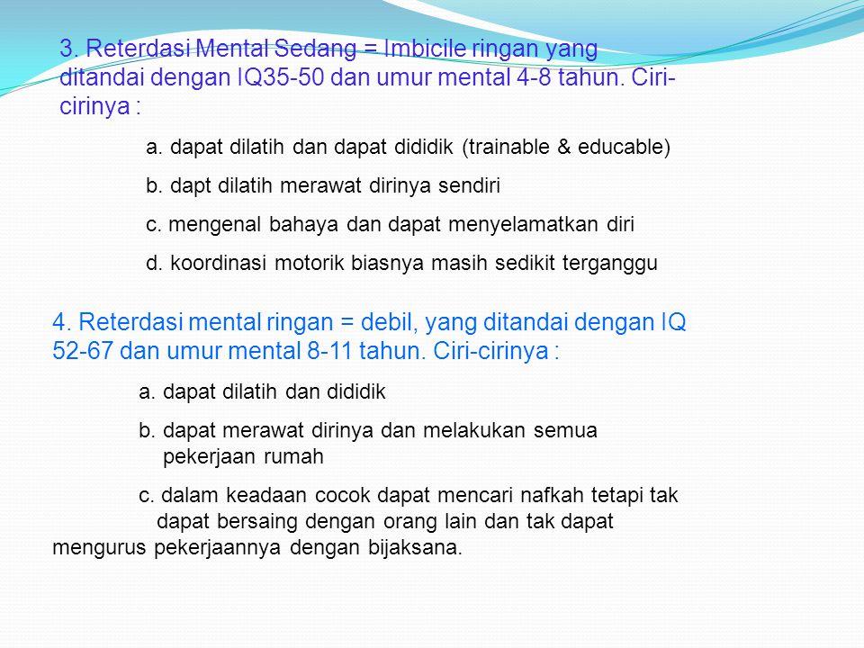 3. Reterdasi Mental Sedang = Imbicile ringan yang ditandai dengan IQ35-50 dan umur mental 4-8 tahun. Ciri- cirinya : a. dapat dilatih dan dapat dididi