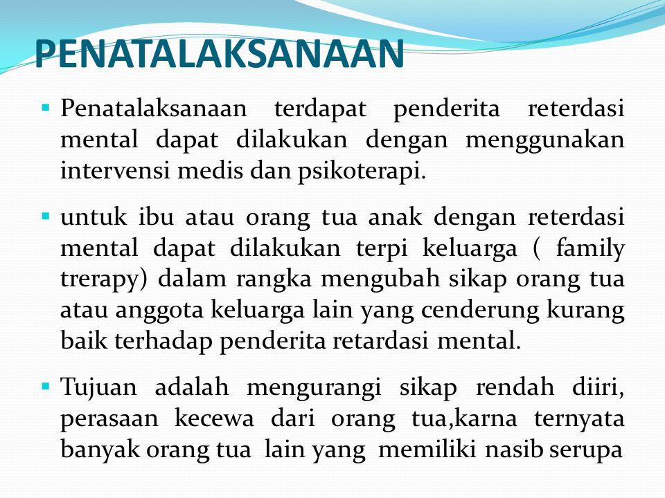 PENATALAKSANAAN  Penatalaksanaan terdapat penderita reterdasi mental dapat dilakukan dengan menggunakan intervensi medis dan psikoterapi.  untuk ibu