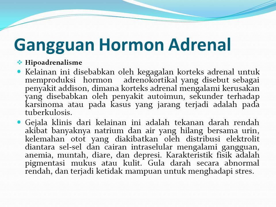 Gangguan Hormon Adrenal  Hipoadrenalisme Kelainan ini disebabkan oleh kegagalan korteks adrenal untuk memproduksi hormon adrenokortikal yang disebut