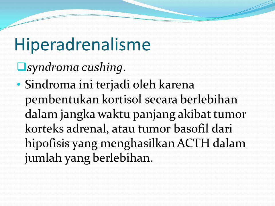 Hiperadrenalisme  syndroma cushing. Sindroma ini terjadi oleh karena pembentukan kortisol secara berlebihan dalam jangka waktu panjang akibat tumor k