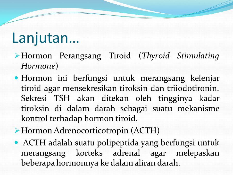 Lanjutan…  Hormon Perangsang Tiroid (Thyroid Stimulating Hormone) Hormon ini berfungsi untuk merangsang kelenjar tiroid agar mensekresikan tiroksin d