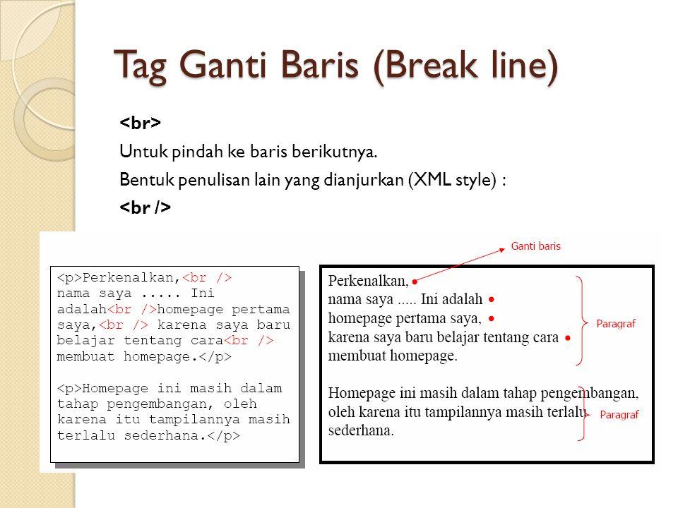 Tag Ganti Baris (Break line) Untuk pindah ke baris berikutnya. Bentuk penulisan lain yang dianjurkan (XML style) :