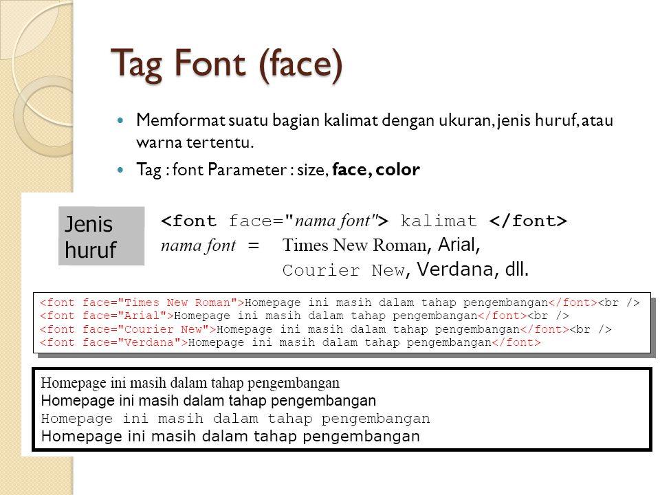 Tag Font (face) Memformat suatu bagian kalimat dengan ukuran, jenis huruf, atau warna tertentu. Tag : font Parameter : size, face, color